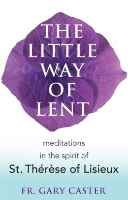 The Little Way of Lent: Meditations in the Spirit of St. Therese of Lisieux