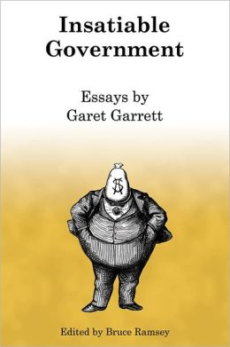 Insatiable Government: Essays by Garet Garrett