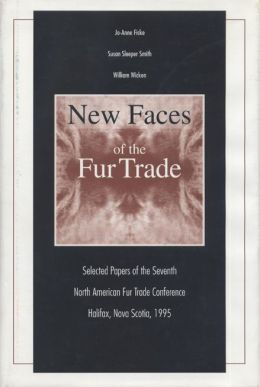 New Faces of the Fur Trade: Selected Papers of the Seventh North American Fur Trade Conference, Halifax, N. S., 1995