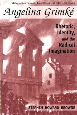Angelina Grimke: Rhetoric, Identity and the Radical Imagination