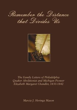 Remember the Distance That Divides Us: The Family Letters of Philadelphia Quaker Abolitionist and Michigan Pioneer Elizabeth Margaret Chandler, 1830-1842