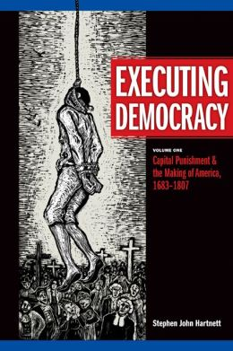 Executing Democracy: Capital Punishment and the Making of America, 1683-1807
