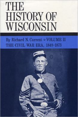 The History of Wisconsin: The Civil War Era, 1848-1873