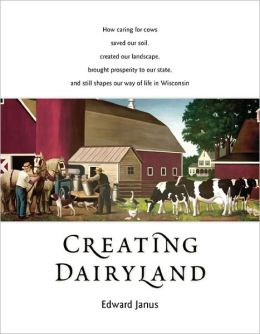 Creating Dairyland: How caring for cows saved our soil, created our landscape, brought prosperity to our state, and still shapes our way of life in Wisconsin