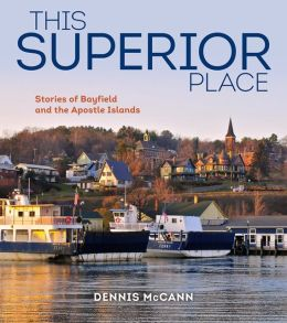 This Superior Place: Stories of Bayfield and the Apostle Islands Dennis McCann