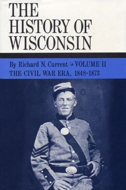 The Civil War Era, 1848-1873: History of Wisconsin, Volume II