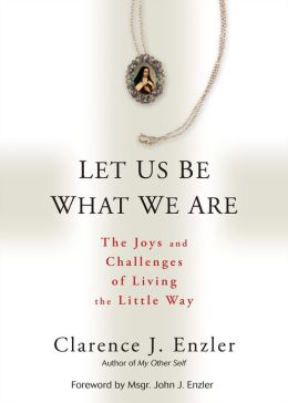 Let Us Be What We Are: The Joys and Challenges of Living the Little Way