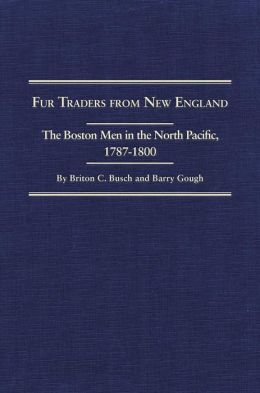 Fur Traders from New England, the Boston Men, 1787-1800: The Narratives of William Dane Phelps, William Sturgis and James Gilchrist Swan