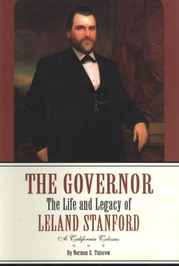 Governor: The Life and Legacy of Leland Stanford, a California Colossus