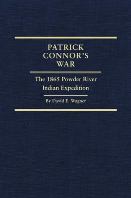 Patrick Connor's War: The 1865 Powder River Indian Expedition