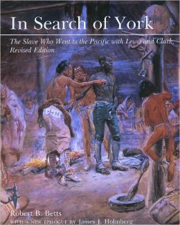 In Search of York: The Slave Who Went to the Pacific With Lewis and Clark Robert B. Betts