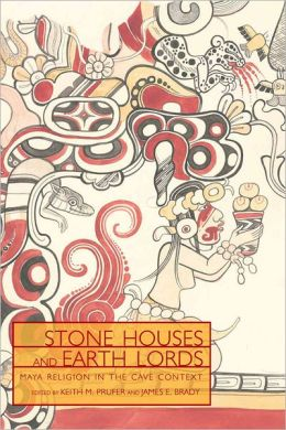 Stone Houses and Earth Lords: Maya Religion in the Cave Context