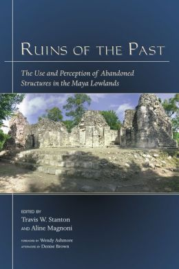 Ruins of the Past: The Use and Perception of Abandoned Structures in the Maya Lowlands