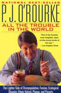 All the Trouble in the World: The Lighter Side of Overpopulation, Famine, Plague, Ecological Disaster, Ethnic Hatred, and Poverty
