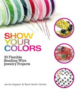 Show Your Colors: 30 Flexible Beading Wire Jewelry Projects (PagePerfect NOOK Book)