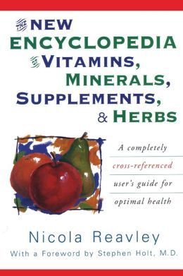 New Encyclopedia of Vitamins, Minerals, Supplements, and Herbs; How They Are Best Used to Promote Health and Well Being