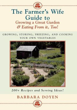Farmer's Wife Guide To Growing A Great Garden--And Eating From It, Too!