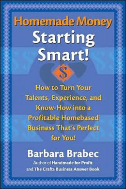 Homemade Money, Starting Smart!: How to Turn Your Talents, Experience, and Know-How into a Profitable Homebased Business That's Perfect for You!