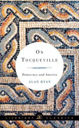 On Tocqueville: Democracy and America (Liveright Classics)
