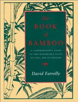 Book of Bamboo: A Comprehensive Guide to this Remarkable Plant, Its Uses, and Its History