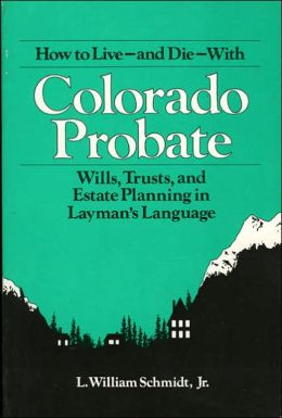 How to Live-and Die-With Colorado Probate: Wills, Trusts, and Estate Planning in Layman's Language