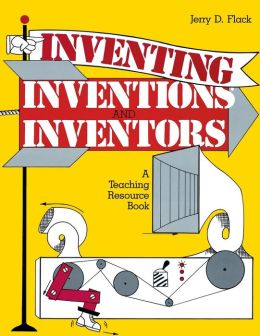 Inventing, Inventions, and Inventors: A Teaching Resource Book