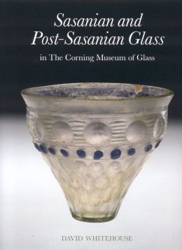 Sasanian and Post-Sasanian Glass: In the Corning Museum of Glass