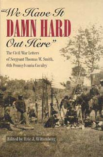 We Have It Damn Hard Out Here: The Civil War Letters of Sergeant Thomas W. Smith, 6th Pennsylvan