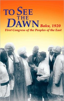 To See the Dawn: Baku, 1920 -- First Congress of the Peoples of the East