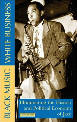 Black Music, White Business: Illuminating the History and Political Economy of Jazz