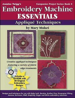 Embroidery Machine Essentials - Applique Techniques: Jeanine Twigg's Companion Project Series 4