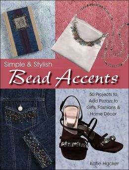 Simple & Stylish Bead Accents: 50+ Projects to Add Pizzazz to Gifts, Fashions & Home Decor