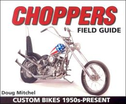 Choppers Field Guide: Custom Bikes 1950s-Present