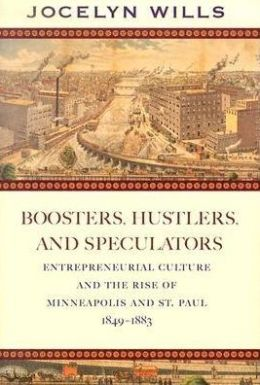 Boosters, Hustlers, and Speculatos Entrepreneurial Culture and the Rise of Minneapolis and St Paul, 1849-1883