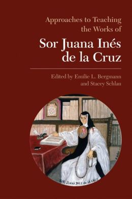 Approaches to Teaching the Works of Sor Juana Ines de la Cruz