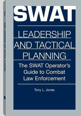 SWAT Leadership And Tactical Planning: The SWAT Operator's Guide To Combat Law Enforcement