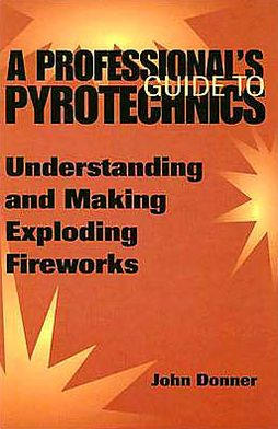 Professional's Guide To Pyrotechnics: Understanding And Making Exploding Fireworks