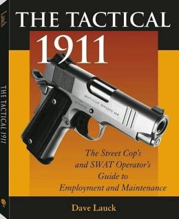Tactical 1911: The Street Cop's And SWAT Operator's Guide To Employment And Maintenance