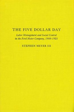 The Five Dollar Day: Labor Management and Social Control in the Ford Motor Company, 1908-1921