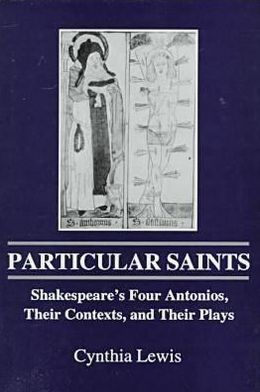Particular Saints: Shakespeare's Four Antonios, Their Contexts, and Their Plays