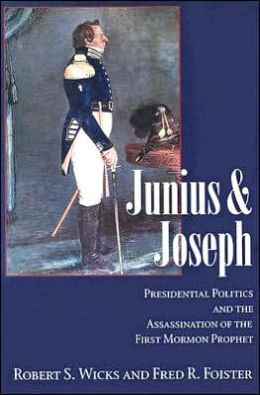 Junius And Joseph: Presidential Politics and the Assassination of the First Mormon Prophet