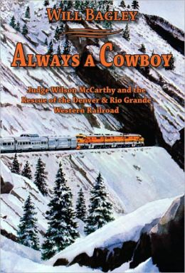 Always a Cowboy: Judge Wilson McCarthy and the Rescue of the Denver & Rio Grande Western Railroad