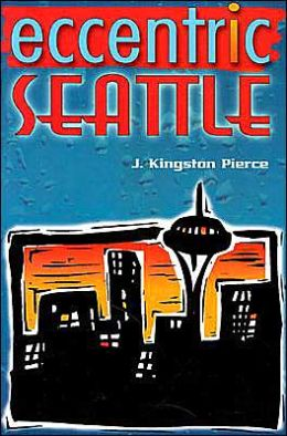 Eccentric Seattle: Pillars and Pariahs Who Made the City Not Such a Boring Place After All