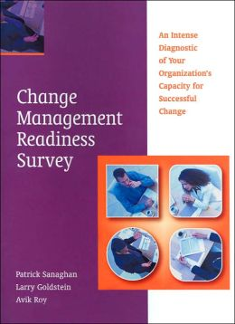 The Change Management Readiness Survey: An Intense Diagnostic of Your Organization's Capacity fo Successful Change