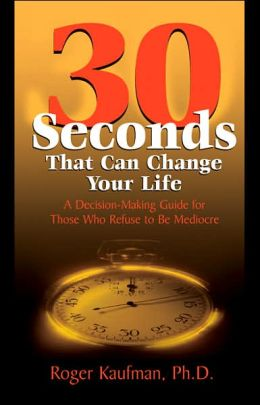 Thirty Seconds That Can Change Your Life: A Decision-Making Guide for Those Who Refuse to Be Mediocre