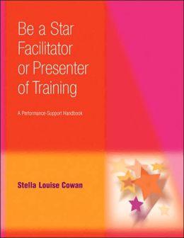 Be a Star Facilitator or Presenter of Training: A Performance-Support Handbook