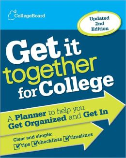 Get It Together for College, 2nd Edition: A Planner to Help You Get Organized and Get In