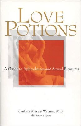 Love Potions: A Guide to Aphrodisia and Sexual Pleasure