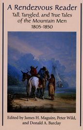 A Rendezvous Reader: Tall, Tangled, and True Tales of the Mountain Men, 1805-1850
