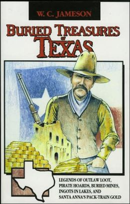 Buried Treasures of Texas: Legends of Outlaw Loot, Pirate Hoards, Buried Mines, Ingots in Lakes, and Santa Anna's Pack-Train Gold